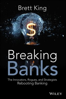 Breaking Banks. The Innovators, Rogues, and Strategists Rebooting Banking - Brett  King