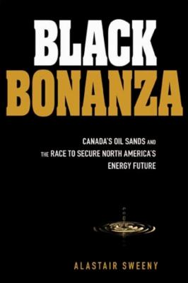 Black Bonanza. Canada's Oil Sands and the Race to Secure North America's Energy Future - Alastair  Sweeny