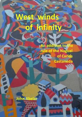 West winds of infinity. An addition to the rule of the Nagual of Carlos Castaneda - John Abelar