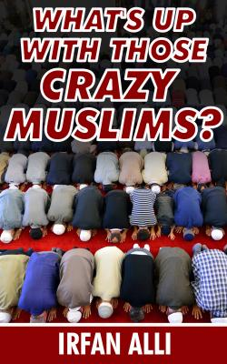 What's Up With Those Crazy Muslims - Irfan Alli