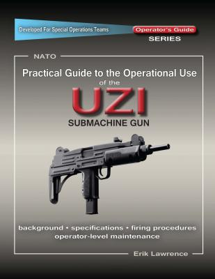 Practical Guide to the Operational Use of the UZI Submachine Gun - Erik Lawrence