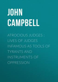 Atrocious Judges : Lives of Judges Infamous as Tools of Tyrants and Instruments of Oppression - John Campbell