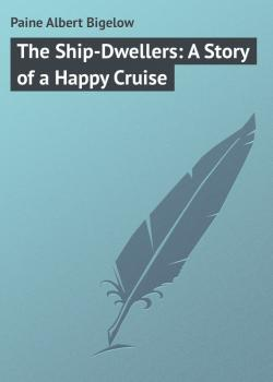 The Ship-Dwellers: A Story of a Happy Cruise - Paine Albert Bigelow