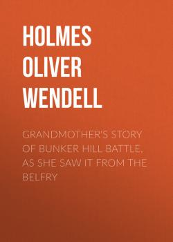 Grandmother's Story of Bunker Hill Battle, as She Saw it from the Belfry - Holmes Oliver Wendell