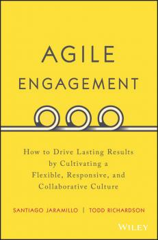 Agile Engagement. How to Drive Lasting Results by Cultivating a Flexible, Responsive, and Collaborative Culture - Santiago  Jaramillo