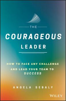 The Courageous Leader. How to Face Any Challenge and Lead Your Team to Success - Angela  Sebaly