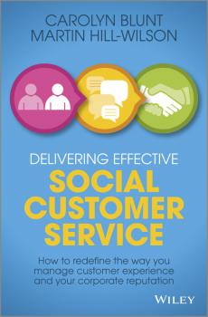 Delivering Effective Social Customer Service. How to Redefine the Way You Manage Customer Experience and Your Corporate Reputation - Martin  Hill-Wilson