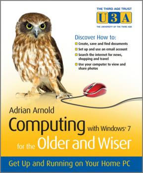 Computing with Windows 7 for the Older and Wiser. Get Up and Running on Your Home PC - Adrian  Arnold
