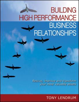 Building High Performance Business Relationships. Rescue, Improve, and Transform Your Most Valuable Assets - Tony  Lendrum