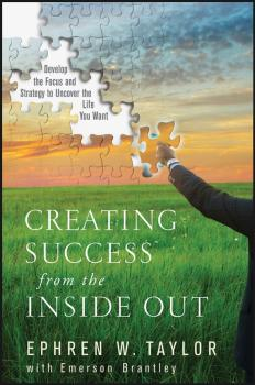 Creating Success from the Inside Out. Develop the Focus and Strategy to Uncover the Life You Want - Ephren Taylor W.