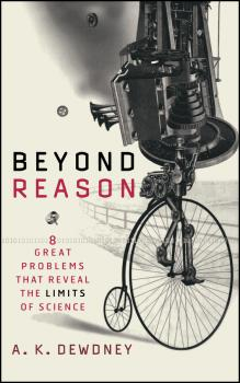 Beyond Reason. Eight Great Problems That Reveal the Limits of Science - A. Dewdney K.