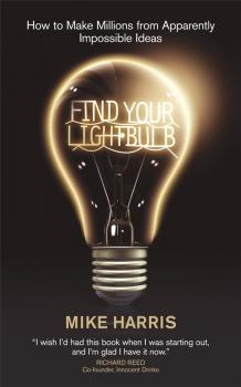 Find Your Lightbulb. How to make millions from apparently impossible ideas - Mike  Harris