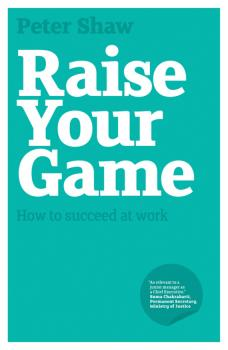 Raise Your Game. How to succeed at work - Peter Shaw J.A.