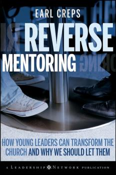 Reverse Mentoring. How Young Leaders Can Transform the Church and Why We Should Let Them - Earl  Creps