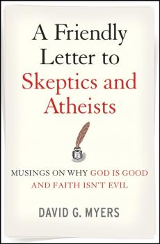 A Friendly Letter to Skeptics and Atheists. Musings on Why God Is Good and Faith Isn't Evil - David Myers G.