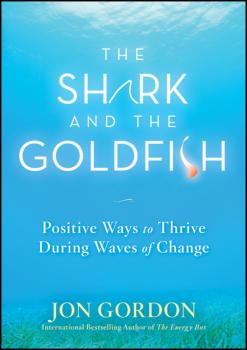 The Shark and the Goldfish. Positive Ways to Thrive During Waves of Change - Jon  Gordon