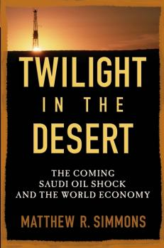 Twilight in the Desert. The Coming Saudi Oil Shock and the World Economy - Matthew Simmons R.
