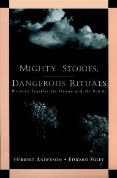 Mighty Stories, Dangerous Rituals. Weaving Together the Human and the Divine - Herbert  Anderson