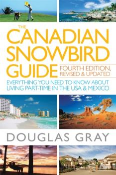 The Canadian Snowbird Guide. Everything You Need to Know about Living Part-Time in the USA and Mexico - Douglas  Gray