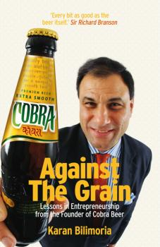 Against the Grain. Lessons in Entrepreneurship from the Founder of Cobra Beer - Karan  Bilimoria