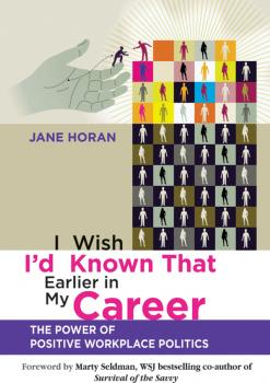 I Wish I'd Known That Earlier in My Career. The Power of Positive Workplace Politics - Horan Jane