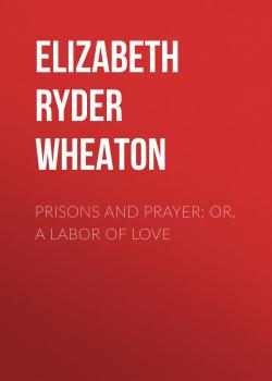 Prisons and Prayer; Or, a Labor of Love - Elizabeth Ryder Wheaton