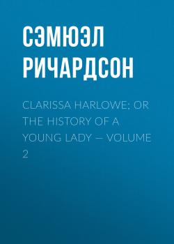 Clarissa Harlowe; or the history of a young lady — Volume 2 - Сэмюэл Ричардсон