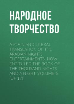 A plain and literal translation of the Arabian nights entertainments, now entituled The Book of the Thousand Nights and a Night. Volume 6 (of 17) - Народное творчество