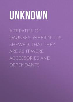 A Treatise of Daunses, Wherin It is Shewed, That They Are as It Were Accessories and Dependants - Unknown