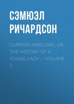 Clarissa Harlowe; or the history of a young lady — Volume 1 - Сэмюэл Ричардсон