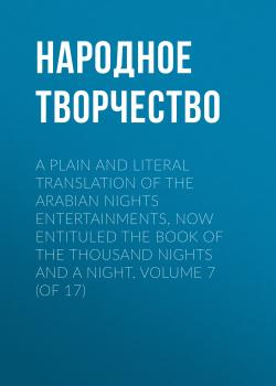A plain and literal translation of the Arabian nights entertainments, now entituled The Book of the Thousand Nights and a Night. Volume 7 (of 17) - Народное творчество