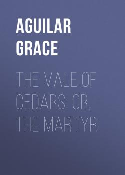 The Vale of Cedars; Or, The Martyr - Aguilar Grace