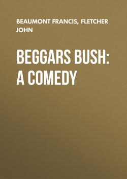Beggars Bush: A Comedy - Beaumont Francis