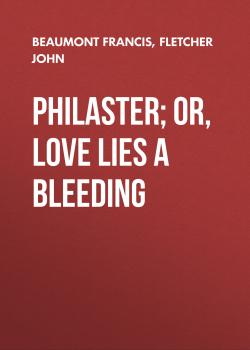 Philaster; Or, Love Lies a Bleeding - Beaumont Francis