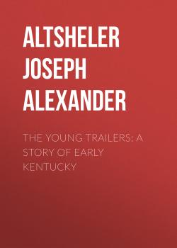 The Young Trailers: A Story of Early Kentucky - Altsheler Joseph Alexander