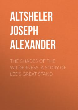 The Shades of the Wilderness: A Story of Lee's Great Stand - Altsheler Joseph Alexander