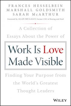 Work is Love Made Visible. A Collection of Essays About the Power of Finding Your Purpose From the World's Greatest Thought Leaders - Marshall Goldsmith