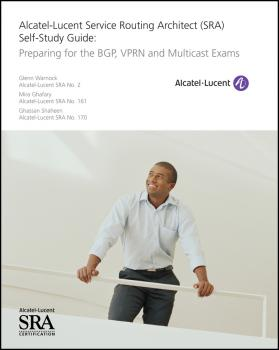 Alcatel-Lucent Service Routing Architect (SRA) Self-Study Guide. Preparing for the BGP, VPRN and Multicast Exams - Glenn  Warnock