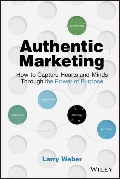 Authentic Marketing. How to Capture Hearts and Minds Through the Power of Purpose - Larry  Weber