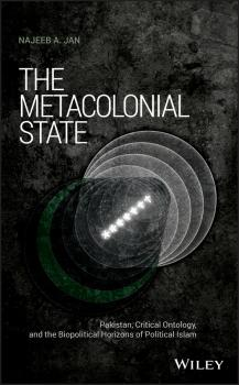 The Metacolonial State. Pakistan, Critical Ontology, and the Biopolitical Horizons of Political Islam - Najeeb Jan A.