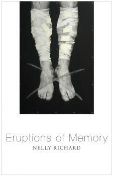 Eruptions of Memory. The Critique of Memory in Chile, 1990-2015 - Nelly Richard