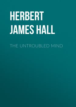 The Untroubled Mind - Herbert James Hall
