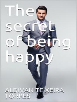 The Secret Of Being Happy - Aldivan Teixeira Torres