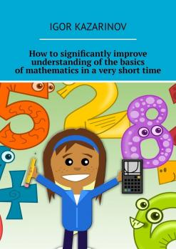 How to significantly improve understanding of the basics of mathematics in a very short time - Igor Kazarinov