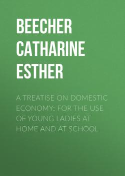 A Treatise on Domestic Economy; For the Use of Young Ladies at Home and at School - Beecher Catharine Esther