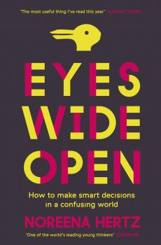 Eyes Wide Open: How to Make Smart Decisions in a Confusing World - Noreena  Hertz