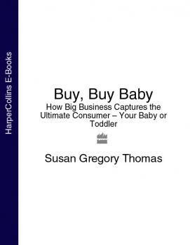 Buy, Buy Baby: How Big Business Captures the Ultimate Consumer – Your Baby or Toddler - Susan Thomas Gregory