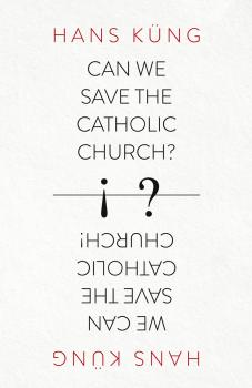 Can We Save the Catholic Church? - Hans  Kung