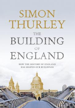 The Building of England: How the History of England Has Shaped Our Buildings - Simon Thurley