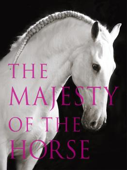 The Majesty of the Horse: An Illustrated History - Tamsin  Pickeral